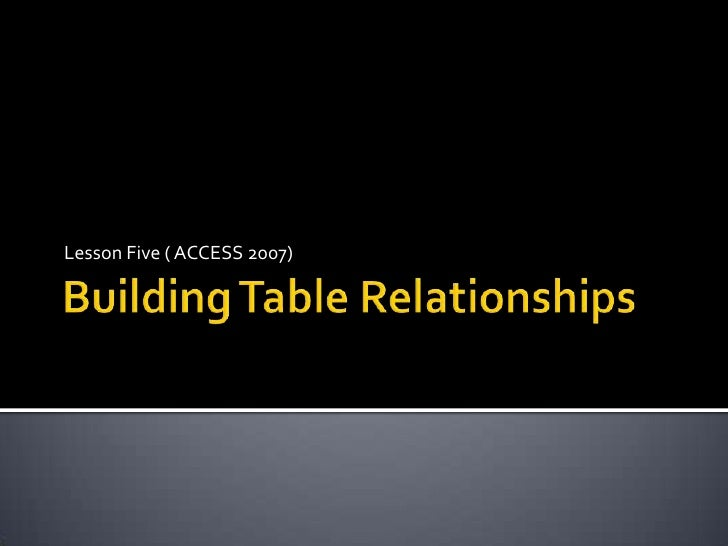 Building Table Relationships<br />Lesson Five ( ACCESS 2007)<br />