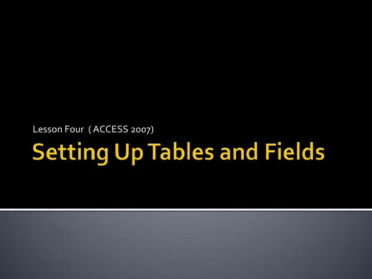 Setting Up Tables and Fields<br />Lesson Four  ( ACCESS 2007)<br />