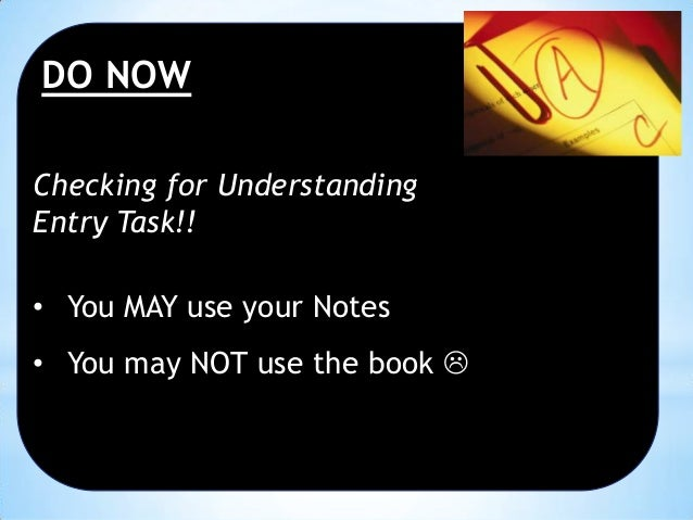 DO NOW Checking for Understanding Entry Task!! • You MAY use your Notes • You may NOT use the book 