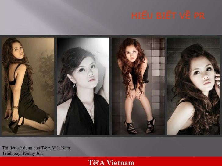 Tài liệu sử dụng của T&A Việt Nam Trình bày: Kenny Jun HIỂU BIẾT VỀ PR