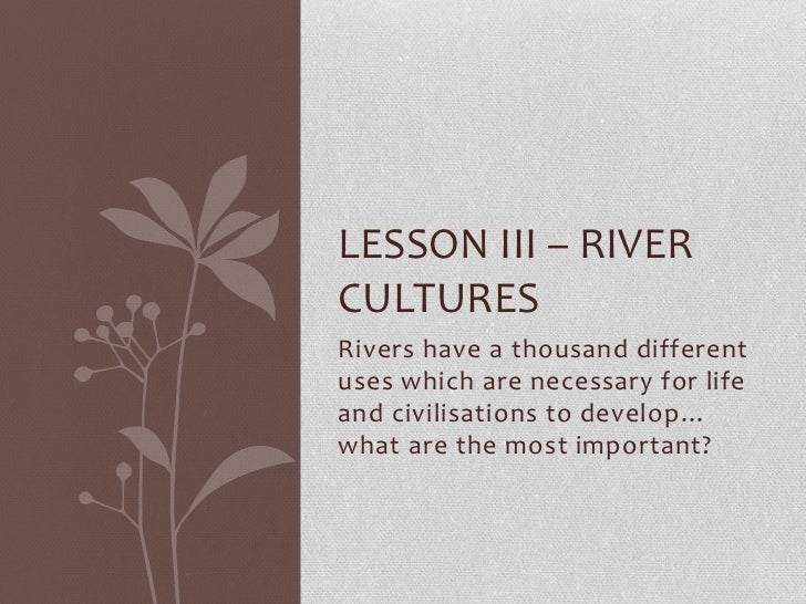 LESSON III – RIVERCULTURESRivers have a thousand differentuses which are necessary for lifeand civilisations to develop…wh...