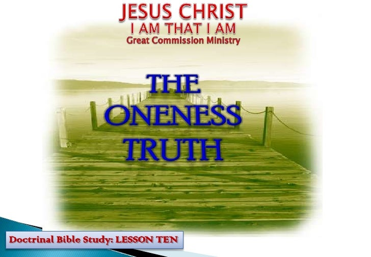 JESUS CHRIST<br />I AM THAT I AM<br />Great Commission Ministry<br />THE ONENESS TRUTH<br />Doctrinal Bible Study: LESSON ...