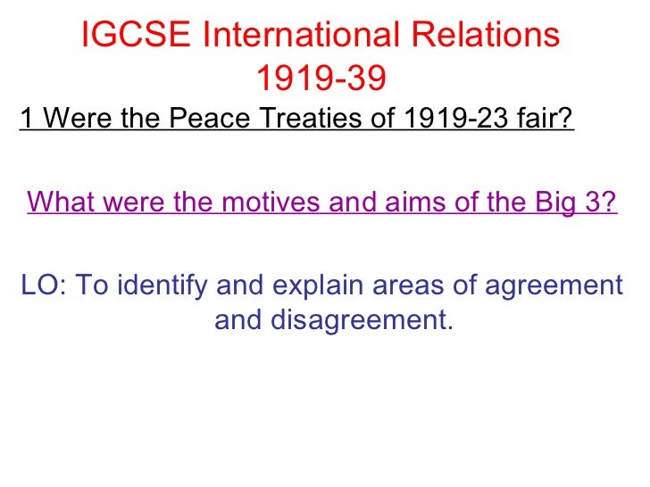 IGCSE International Relations              1919-391 Were the Peace Treaties of 1919-23 fair?What were the motives and aims...