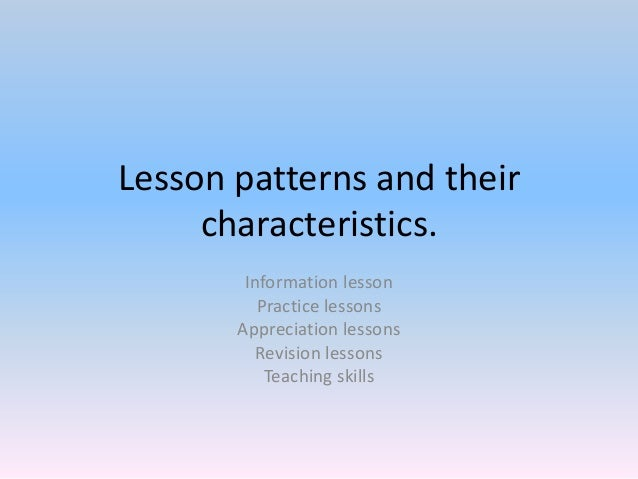 Lesson patterns and their characteristics. Information lesson Practice lessons Appreciation lessons Revision lessons Teach...