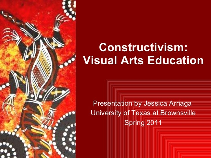Constructivism: Visual Arts Education  Presentation by Jessica Arriaga  University of Texas at Brownsville Spring 2011