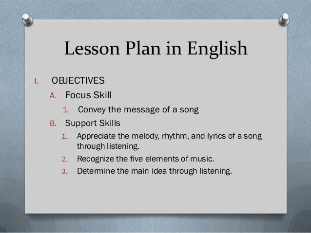 Lesson Plan in English I.  OBJECTIVES A. Focus Skill Convey the message of a song B. Support Skills 1.  1. 2. 3.  Apprecia...