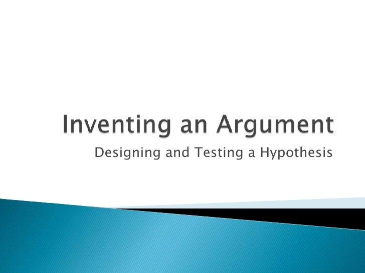 Inventing an Argument<br />Designing and Testing a Hypothesis<br />