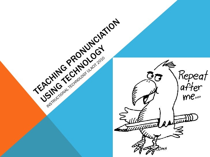 TEACHING PRONUNCIATION USING TECHNOLOGY INSTRUCTIONAL TECHNOLOGY ULACIT 2010