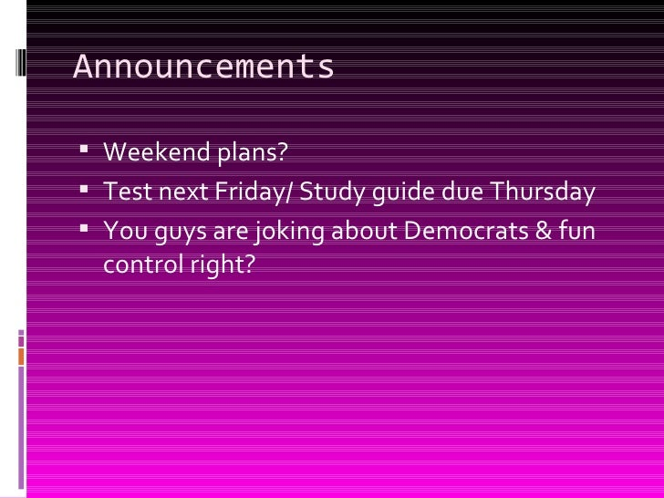 Announcements <ul><li>Weekend plans? </li></ul><ul><li>Test next Friday/ Study guide due Thursday </li></ul><ul><li>You gu...