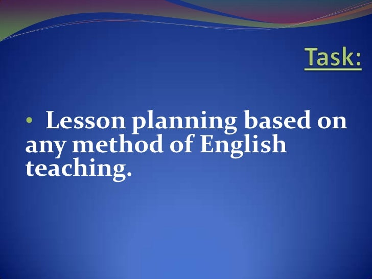 • Lesson planning based onany method of Englishteaching.