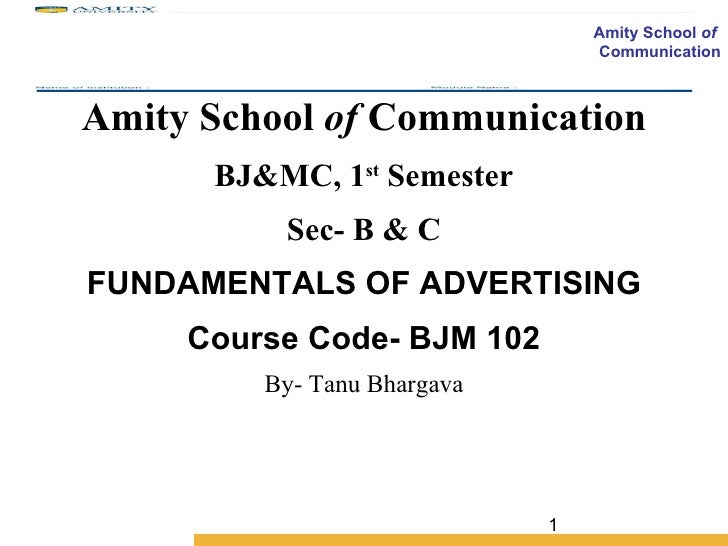 Amity School  of  Communication BJ&MC, 1 st  Semester Sec- B & C FUNDAMENTALS OF ADVERTISING Course Code- BJM 102 By- Tanu...