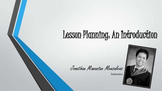 Lesson Planning: An Introduction Jonathan Manantan Mensalvas Instructor