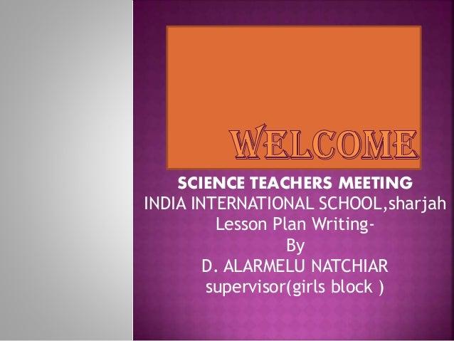 SCIENCE TEACHERS MEETING INDIA INTERNATIONAL SCHOOL,sharjah Lesson Plan Writing- By D. ALARMELU NATCHIAR supervisor(girls ...