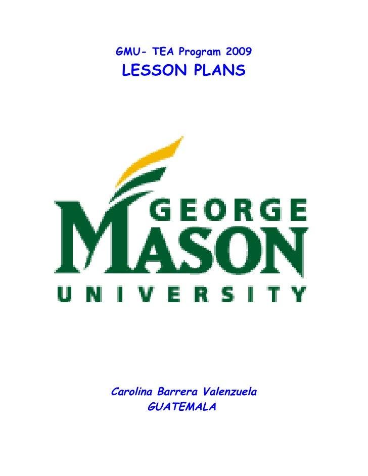 GMU- TEA Program 2009   LESSON PLANS     Carolina Barrera Valenzuela        GUATEMALA