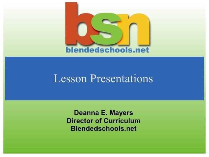 Lesson Presentations    Deanna E. Mayers  Director of Curriculum   Blendedschools.net