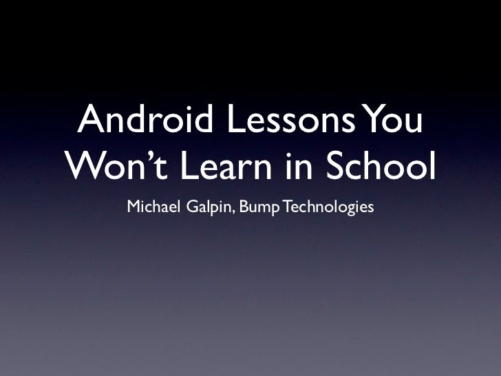 Android Lessons YouWon't Learn in School   Michael Galpin, Bump Technologies