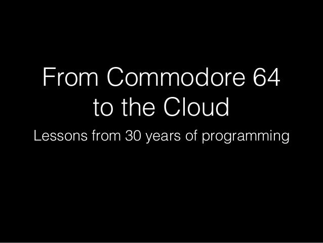 From Commodore 64 to the Cloud Lessons from 30 years of programming