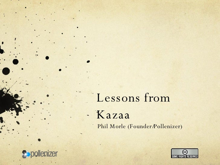 Lessons from Kazaa Phil Morle (Founder/Pollenizer)