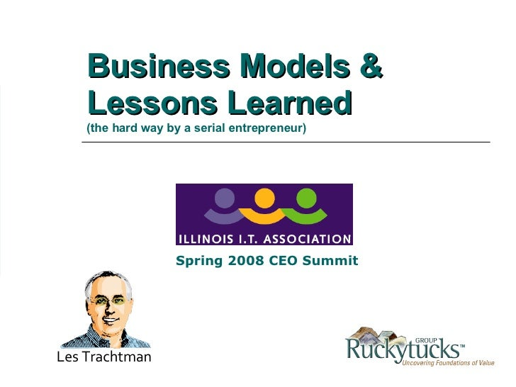 Business Models & Lessons Learned   (the hard way by a serial entrepreneur) Les Trachtman Spring 2008 CEO Summit