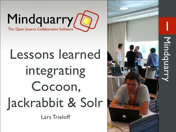 1                          Mindquarry  Lessons learned    integrating     Cocoon, Jackrabbit & Solr      Lars Trieloff
