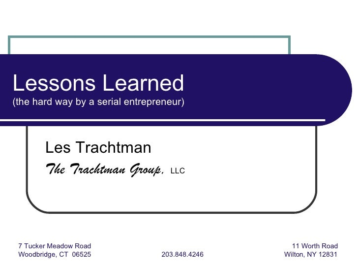 Lessons Learned  (the hard way by a serial entrepreneur) Les Trachtman The Trachtman Group,   LLC 7 Tucker Meadow Road   1...
