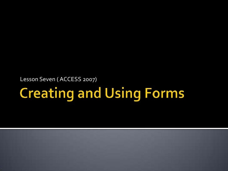 Creating and Using Forms<br />Lesson Seven ( ACCESS 2007)<br />