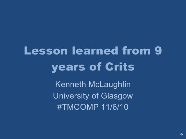 Lesson learned from 9 years of Crits Kenneth McLaughlin University of Glasgow #TMCOMP 11/6/10