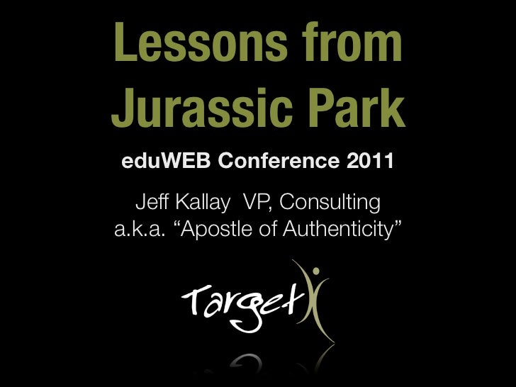 "Lessons fromJurassic ParkeduWEB Conference 2011  Jeff Kallay VP, Consultinga.k.a. ""Apostle of Authenticity"""