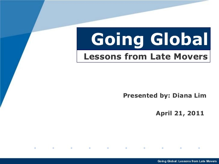 Going Global Presented by: Diana Lim April 21, 2011  Lessons from Late Movers