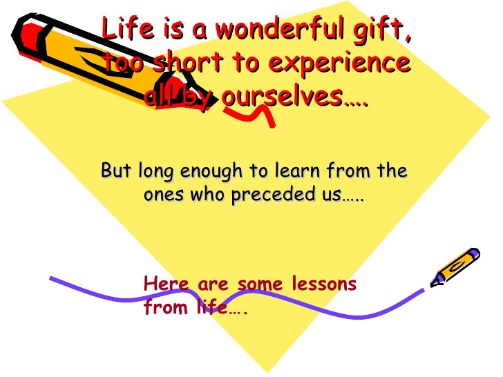 Life is a wonderful gift, too short to experience all by ourselves…. But long enough to learn from the ones who preceded u...