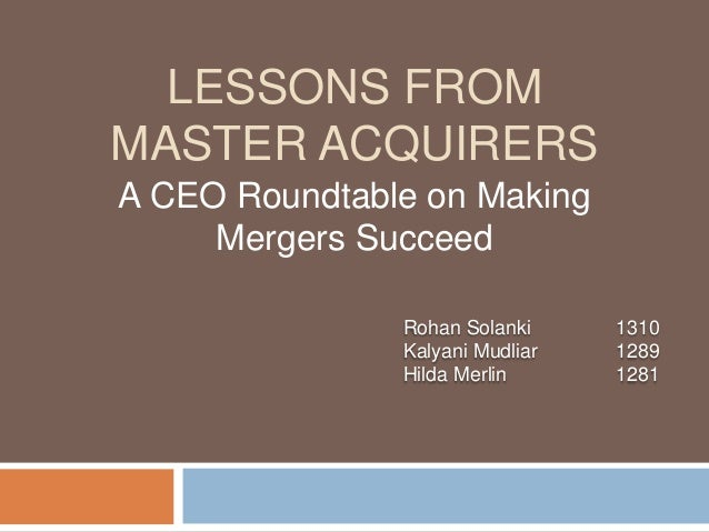 LESSONS FROM MASTER ACQUIRERS A CEO Roundtable on Making Mergers Succeed Rohan Solanki 1310 Kalyani Mudliar 1289 Hilda Mer...