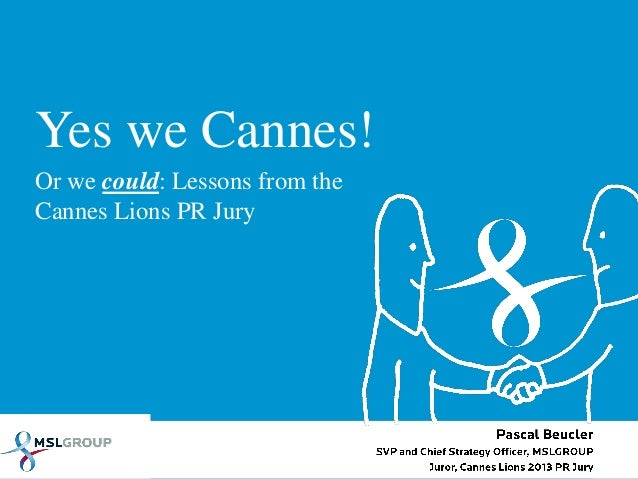 Yes we Cannes!Or we could: Lessons from theCannes Lions PR JuryPascal BeuclerSVP and Chief Strategy Officer, MSLGROUPJuror...