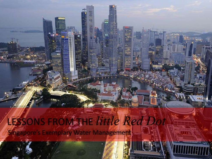 Lessons from the Little Red Dot      Observations on the effective   management of water in Singapore