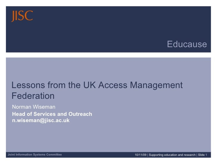Educause Lessons from the UK Access Management Federation Norman Wiseman Head of Services and Outreach  [email_address] 10...