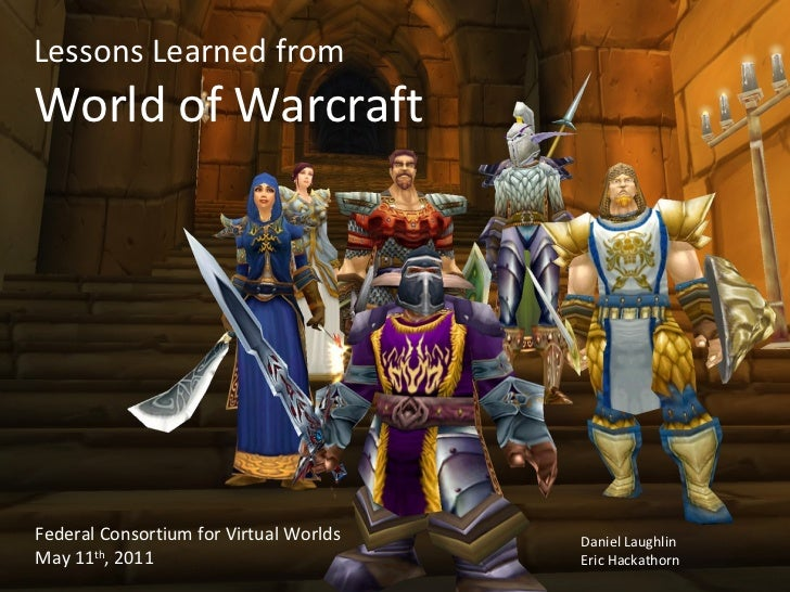 Lessons Learned from World of Warcraft Federal Consortium for Virtual Worlds May 11 th , 2011 Daniel Laughlin Eric Hackath...