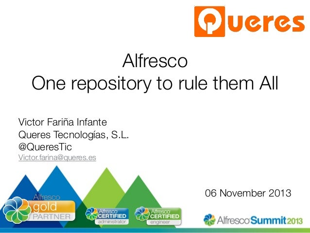 Alfresco! One repository to rule them All Victor Fariña Infante Queres Tecnologías, S.L. @QueresTic Victor.farina@queres.e...