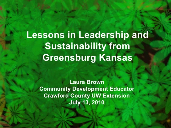 Lessons in Leadership and Sustainability from Greensburg Kansas Laura Brown Community Development Educator Crawford County...