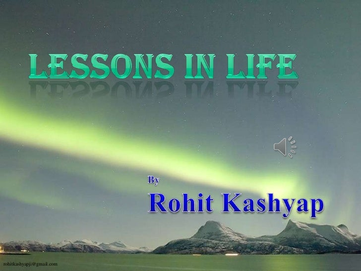 lessons in life<br />By <br />Rohit Kashyap<br />rohitkashyapji@gmail.com<br />