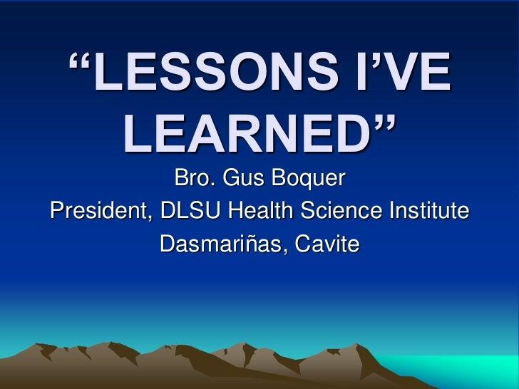 """LESSONS I'VE   LEARNED""            Bro. Gus BoquerPresident, DLSU Health Science Institute           Dasmariñas, Cavite"