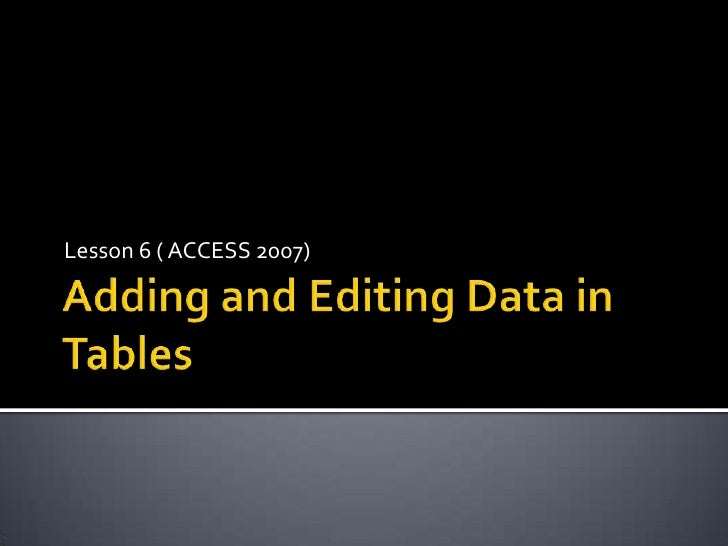 Adding and Editing Data in Tables<br />Lesson 6 ( ACCESS 2007)<br />