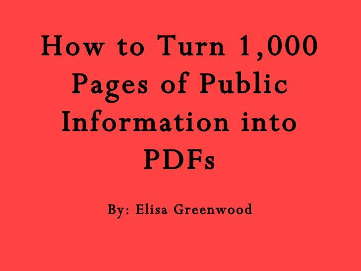 How to Turn 1,000 Pages of Public Information into PDFs By: Elisa Greenwood