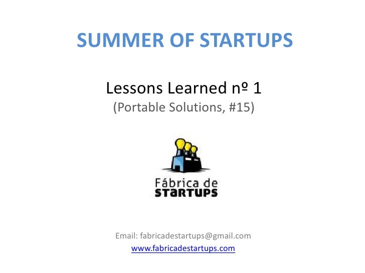 SUMMER OF STARTUPS  Lessons Learned nº 1  (Portable Solutions, #15)   Email: fabricadestartups@gmail.com      www.fabricad...