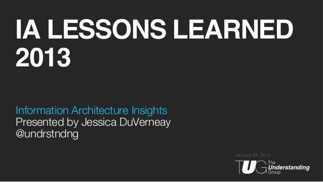 IA LESSONS LEARNED 2013! Information Architecture Insights! Presented by Jessica DuVerneay @undrstndng January 28, 2014