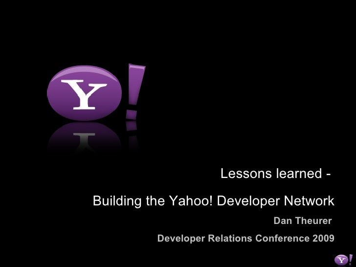 Lessons learned -  Building the Yahoo! Developer Network Dan Theurer   Developer Relations Conference 2009