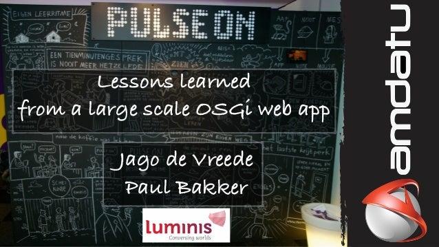 Lessons learned from a large scale OSGi web app Jago de Vreede Paul Bakker