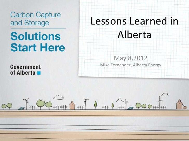 Lessons Learned in     Alberta       May 8,2012 Mike Fernandez, Alberta Energy