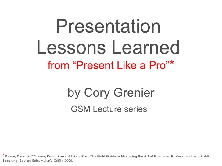 """Presentation  Lessons Learned  from """"Present Like a Pro"""" * by Cory Grenier GSM Lecture series   * Maxey, Cyndi  & O'Connor..."""