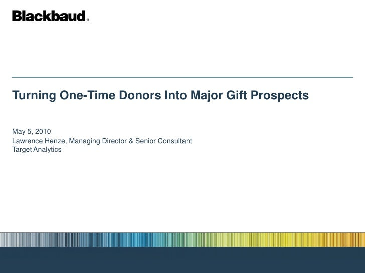 Turning One-Time Donors Into Major Gift Prospects  May 5, 2010 Lawrence Henze, Managing Director & Senior Consultant Targe...