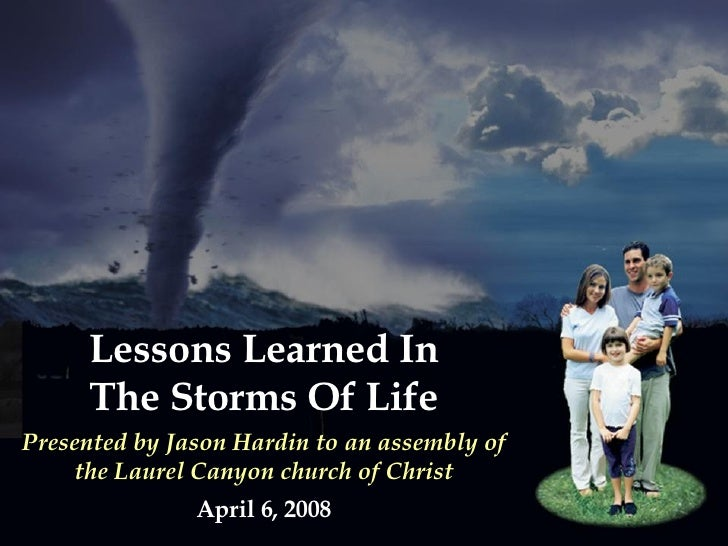 Lessons Learned In The Storms Of Life Presented by Jason Hardin to an assembly of the Laurel Canyon church of Christ April...