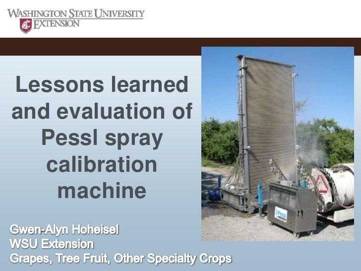 Lessons learned and evaluation of Pessl spray calibration machine<br />Gwen-Alyn Hoheisel<br />WSU Extension<br />Grapes, ...